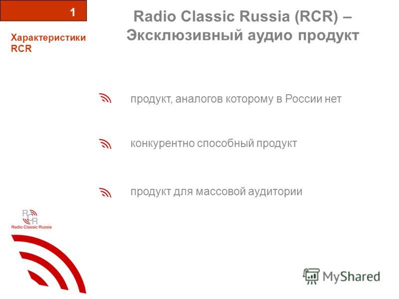 Radio Classic Russia (RCR) – Эксклюзивный аудио продукт Характеристики RCR 1 продукт, аналогов которому в России нет конкурентно способный продукт продукт для массовой аудитории