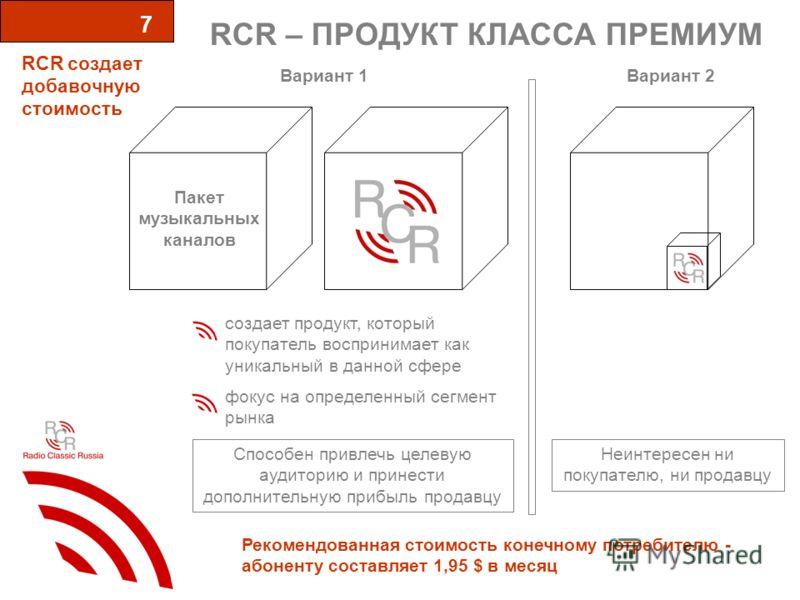 RCR – ПРОДУКТ КЛАССА ПРЕМИУМ 7 Вариант 1 RCR cоздает добавочную стоимость Вариант 2 Пакет музыкальных каналов создает продукт, который покупатель воспринимает как уникальный в данной сфере фокус на определенный сегмент рынка Рекомендованная стоимость
