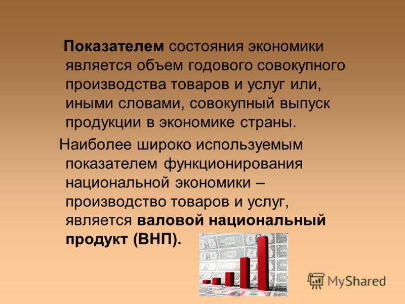 Показателем состояния экономики является объем годового совокупного производства товаров и услуг или, иными словами, совокупный выпуск продукции в экономике страны. Наиболее широко используемым показателем функционирования национальной экономики – пр