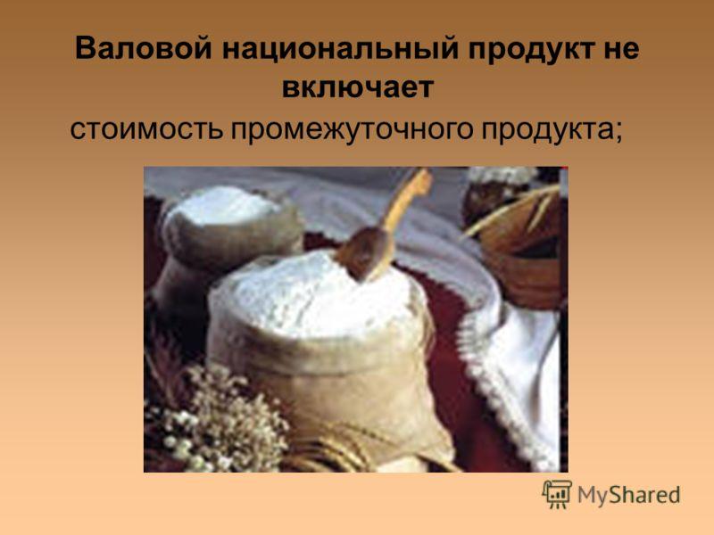 Валовой национальный продукт не включает стоимость промежуточного продукта;