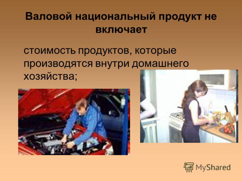Валовой национальный продукт не включает стоимость продуктов, которые производятся внутри домашнего хозяйства;