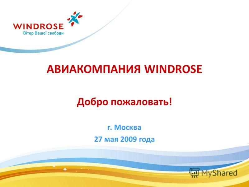 АВИАКОМПАНИЯ WINDROSE Добро пожаловать! г. Москва 27 мая 2009 года