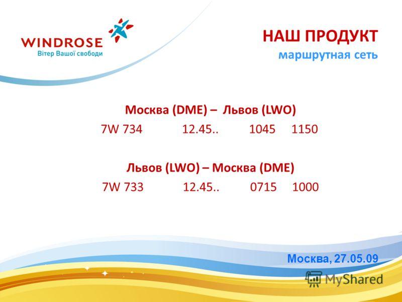 Москва, 27.05.09 НАШ ПРОДУКТ маршрутная сеть Москва (DME) – Львов (LWO) 7W 734 12.45.. 1045 1150 Львов (LWO) – Москва (DME) 7W 733 12.45.. 0715 1000