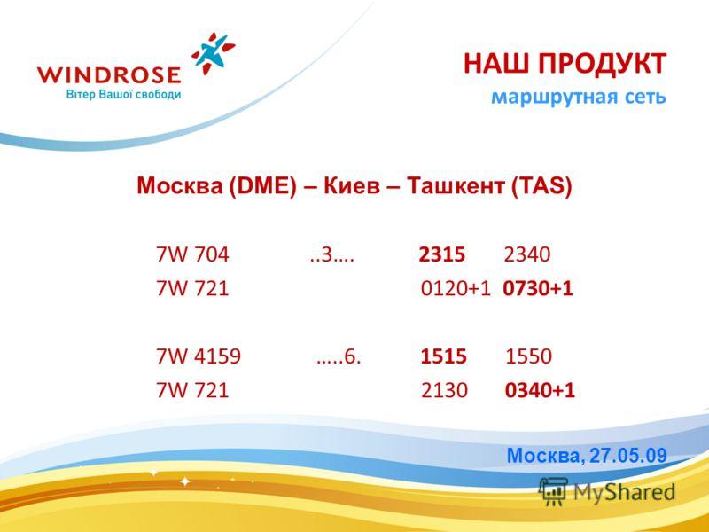 Москва (DME) – Киев – Ташкент (TAS) 7W 704..3…. 2315 2340 7W 721 0120+1 0730+1 7W 4159 …..6. 1515 1550 7W 721 2130 0340+1 Москва, 27.05.09 НАШ ПРОДУКТ маршрутная сеть