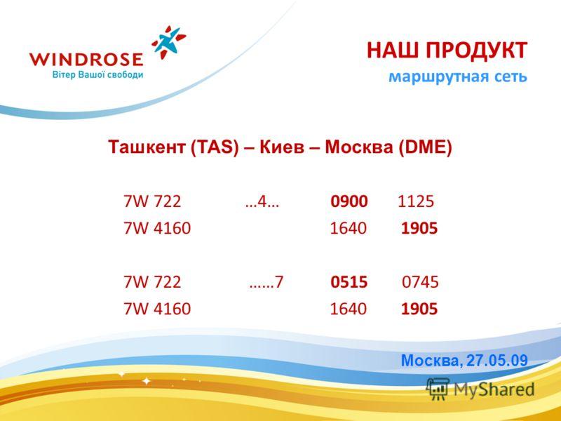 Ташкент (TAS) – Киев – Москва (DME) 7W 722 …4… 0900 1125 7W 4160 1640 1905 7W 722 ……7 0515 0745 7W 4160 1640 1905 Москва, 27.05.09 НАШ ПРОДУКТ маршрутная сеть
