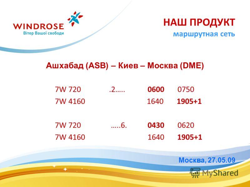 Ашхабад (ASB) – Киев – Москва (DME) 7W 720.2….. 0600 0750 7W 4160 1640 1905+1 7W 720 …..6. 0430 0620 7W 4160 1640 1905+1 Москва, 27.05.09 НАШ ПРОДУКТ маршрутная сеть