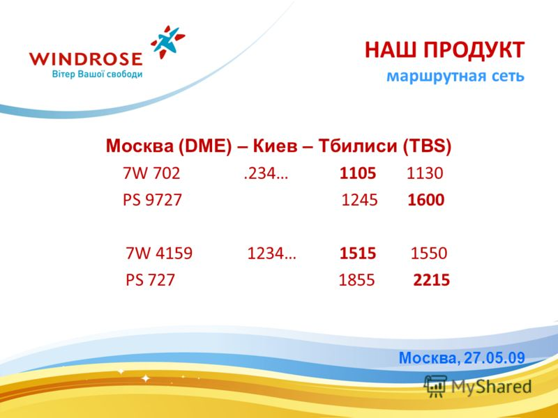 Москва (DME) – Киев – Тбилиси (TBS) 7W 702.234… 1105 1130 PS 9727 1245 1600 7W 4159 1234… 1515 1550 PS 727 1855 2215 Москва, 27.05.09 НАШ ПРОДУКТ маршрутная сеть