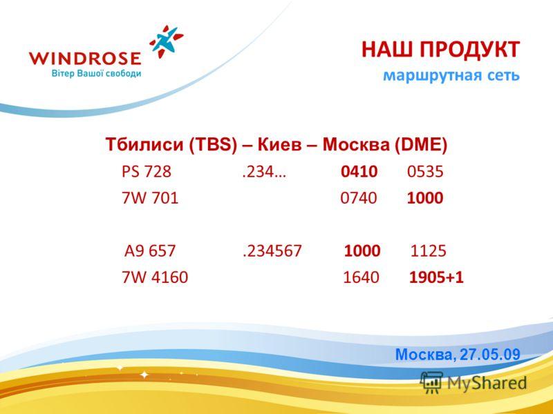 Тбилиси (TBS) – Киев – Москва (DME) PS 728.234… 0410 0535 7W 701 0740 1000 A9 657.234567 1000 1125 7W 4160 1640 1905+1 Москва, 27.05.09 НАШ ПРОДУКТ маршрутная сеть