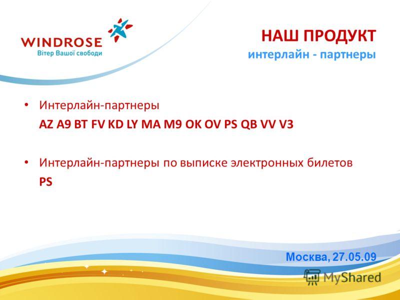 Интерлайн-партнеры AZ A9 BT FV KD LY MA M9 OK OV PS QB VV V3 Интерлайн-партнеры по выписке электронных билетов PS Москва, 27.05.09 НАШ ПРОДУКТ интерлайн - партнеры