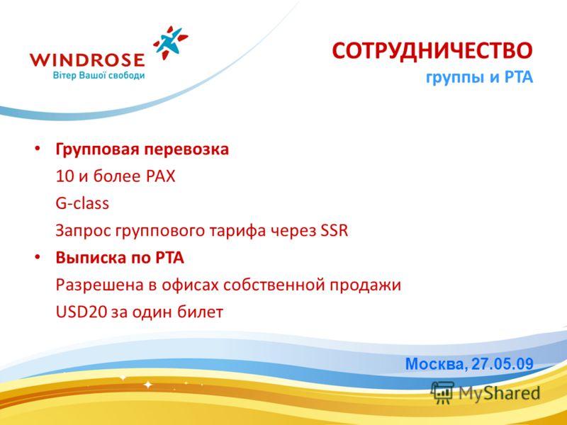 СОТРУДНИЧЕСТВО группы и PTA Групповая перевозка 10 и более PAX G-class Запрос группового тарифа через SSR Выписка по PTA Разрешена в офисах собственной продажи USD20 за один билет Москва, 27.05.09