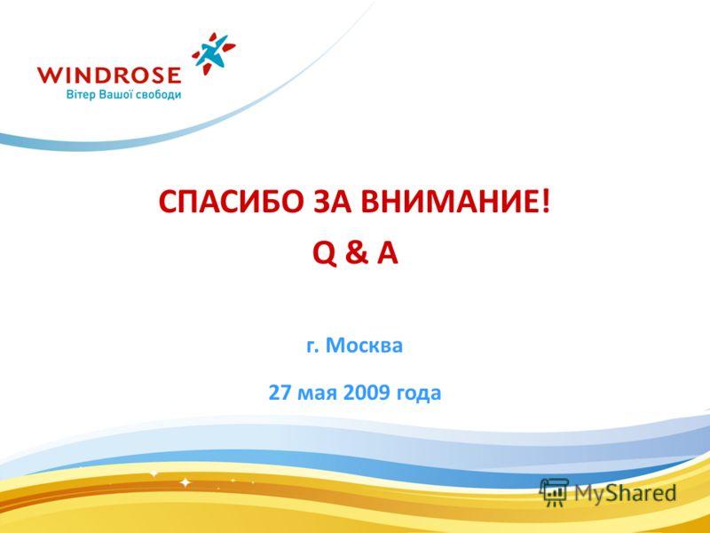 СПАСИБО ЗА ВНИМАНИЕ! Q & A г. Москва 27 мая 2009 года