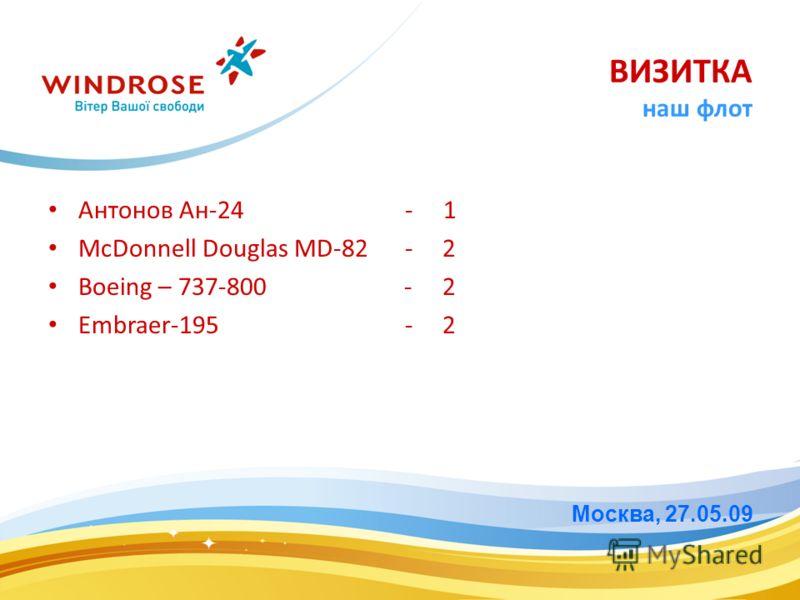 Антонов Ан-24 - 1 McDonnell Douglas MD-82 - 2 Boeing – 737-800 - 2 Embraer-195 - 2 Москва, 27.05.09 ВИЗИТКА наш флот