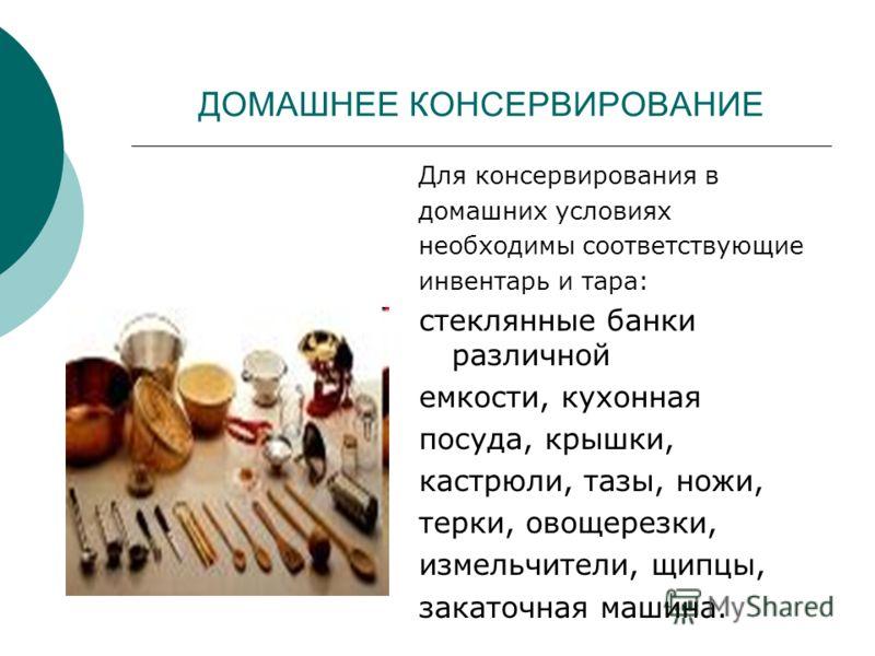 ДОМАШНЕЕ КОНСЕРВИРОВАНИЕ Для консервирования в домашних условиях необходимы соответствующие инвентарь и тара: стеклянные банки различной емкости, кухонная посуда, крышки, кастрюли, тазы, ножи, терки, овощерезки, измельчители, щипцы, закаточная машина