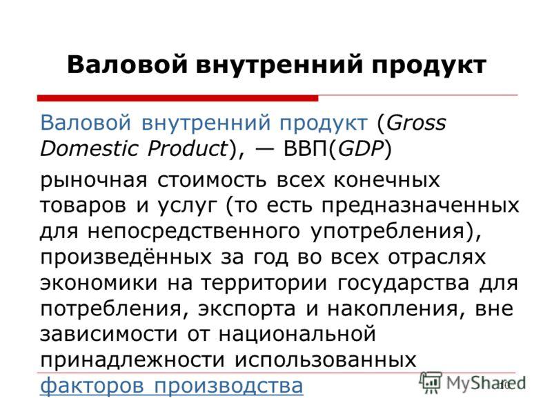 10 Валовой внутренний продукт Валовой внутренний продукт (Gross Domestic Product), ВВП(GDP) рыночная стоимость всех конечных товаров и услуг (то есть предназначенных для непосредственного употребления), произведённых за год во всех отраслях экономики