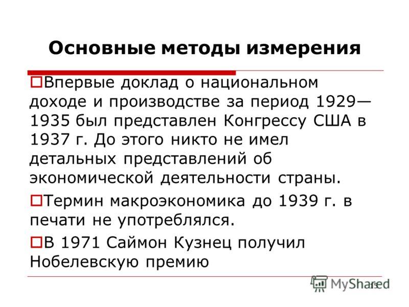 15 Основные методы измерения Впервые доклад о национальном доходе и производстве за период 1929 1935 был представлен Конгрессу США в 1937 г. До этого никто не имел детальных представлений об экономической деятельности страны. Термин макроэкономика до