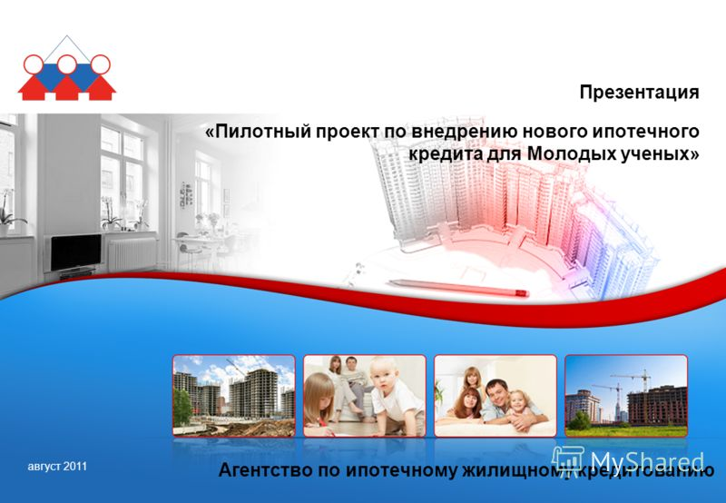 август 2011 Агентство по ипотечному жилищному кредитованию Презентация «Пилотный проект по внедрению нового ипотечного кредита для Молодых ученых»