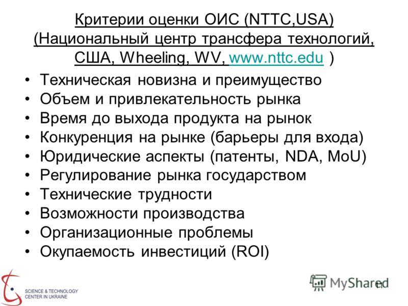 11 Критерии оценки ОИС (NTTC,USA) (Национальный центр трансфера технологий, США, Wheeling, WV, www.nttc.edu )www.nttc.edu Техническая новизна и преимущество Объем и привлекательность рынка Время до выхода продукта на рынок Конкуренция на рынке (барье