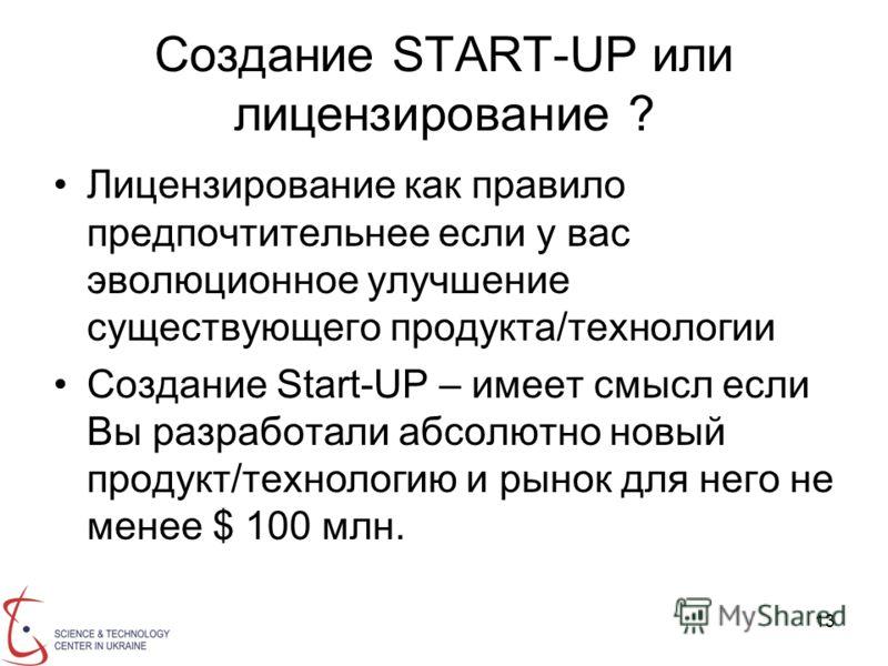 13 Создание START-UP или лицензирование ? Лицензирование как правило предпочтительнее если у вас эволюционное улучшение существующего продукта/технологии Создание Start-UP – имеет смысл если Вы разработали абсолютно новый продукт/технологию и рынок д