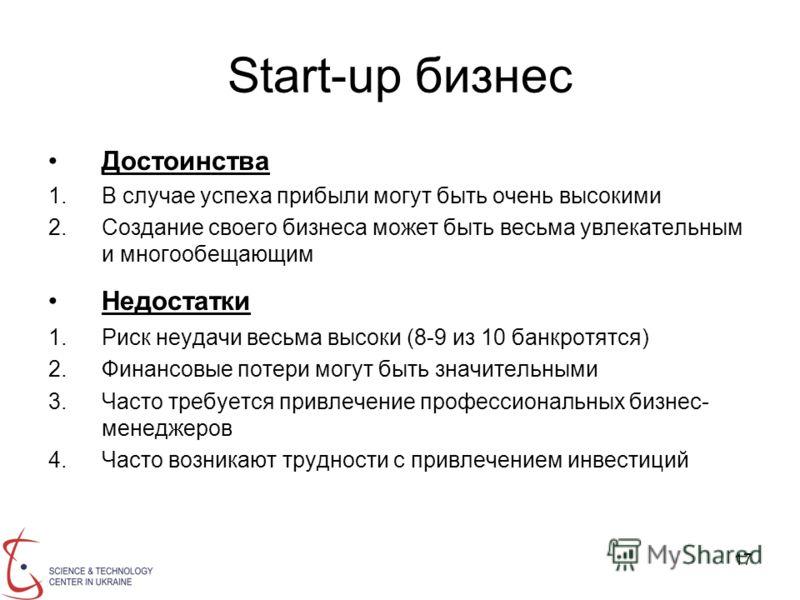 17 Start-up бизнес Достоинства 1.В случае успеха прибыли могут быть очень высокими 2.Создание своего бизнеса может быть весьма увлекательным и многообещающим Недостатки 1.Риск неудачи весьма высоки (8-9 из 10 банкротятся) 2.Финансовые потери могут бы