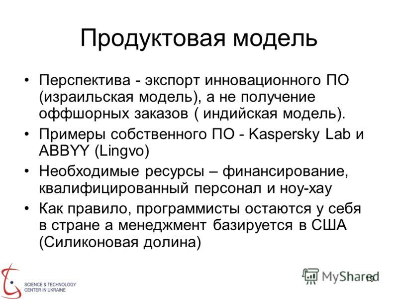 19 Продуктовая модель Перспектива - экспорт инновационного ПО (израильская модель), а не получение оффшорных заказов ( индийская модель). Примеры собственного ПО - Kaspersky Lab и ABBYY (Lingvo) Необходимые ресурсы – финансирование, квалифицированный