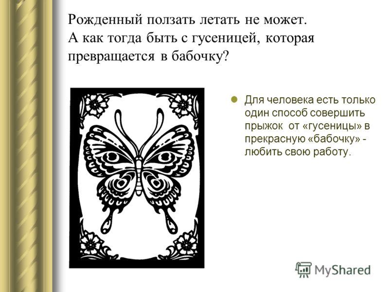Рожденный ползать летать не может. А как тогда быть с гусеницей, которая превращается в бабочку? Для человека есть только один способ совершить прыжок от «гусеницы» в прекрасную «бабочку» - любить свою работу.