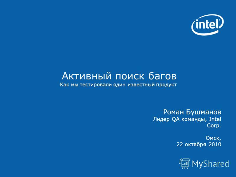 Активный поиск багов Как мы тестировали один известный продукт Роман Бушманов Лидер QA команды, Intel Corp. Омск, 22 октября 2010