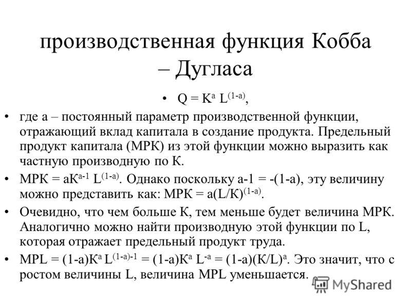 производственная функция Кобба – Дугласа Q = K a L (1-a), где а – постоянный параметр производственной функции, отражающий вклад капитала в создание продукта. Предельный продукт капитала (МРК) из этой функции можно выразить как частную производную по