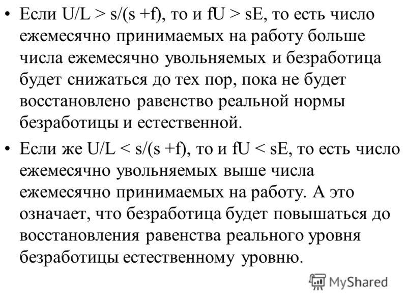 Если U/L > s/(s +f), то и fU > sE, то есть число ежемесячно принимаемых на работу больше числа ежемесячно увольняемых и безработица будет снижаться до тех пор, пока не будет восстановлено равенство реальной нормы безработицы и естественной. Если же U