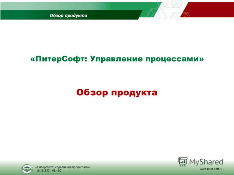 Обзор продукта «ПитерСофт: Управление процессами» (812) 333 - 08 - 60 www.piter-soft.ru