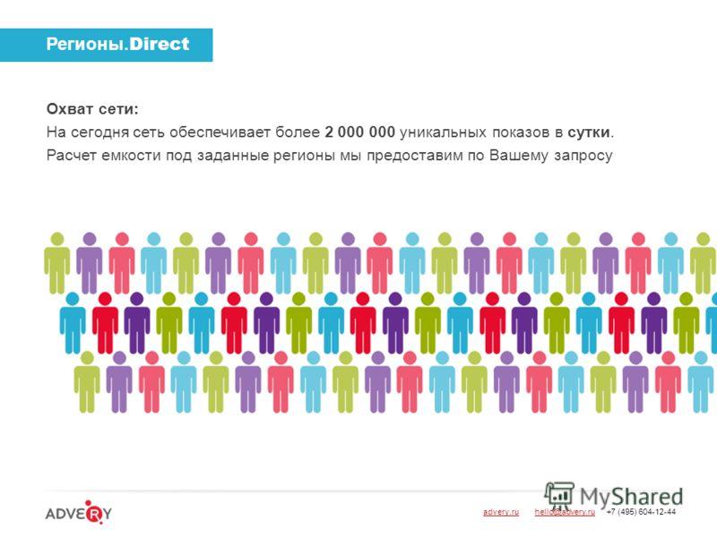 Регионы. Direct Охват сети: На сегодня сеть обеспечивает более 2 000 000 уникальных показов в сутки. Расчет емкости под заданные регионы мы предоставим по Вашему запросу advery.ru hello@advery.ru +7 (495) 604-12-44