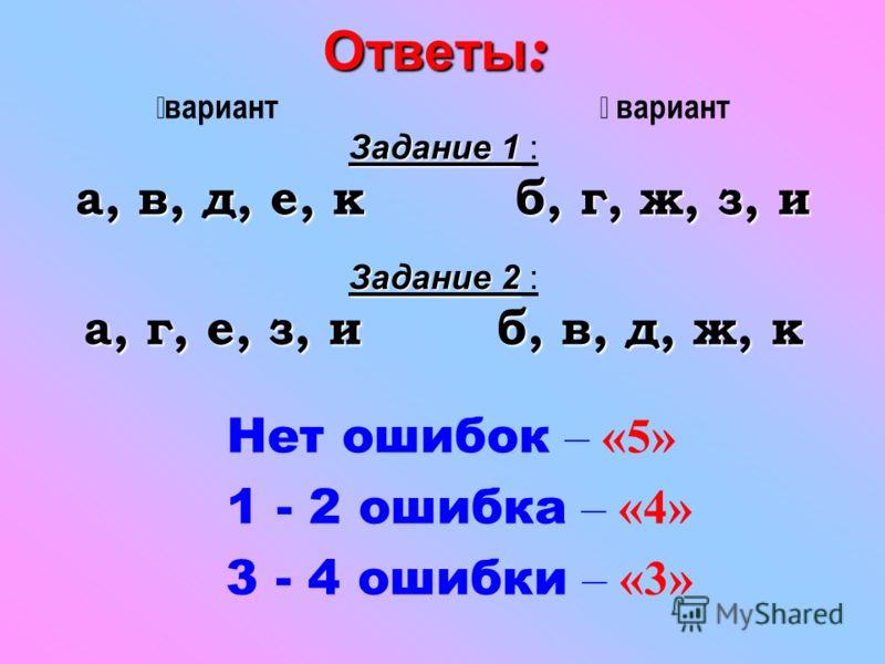 Ответы : вариант вариант Задание 1 Задание 1 : а, в, д, е, к б, г, ж, з, и Задание 2 Задание 2 : а, г, е, з, и б, в, д, ж, к Нет ошибок – «5» 1 - 2 ошибка – «4» 3 - 4 ошибки – «3»