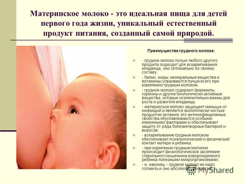 Материнское молоко - это идеальная пища для детей первого года жизни, уникальный естественный продукт питания, созданный самой природой. Преимущества грудного молока: - грудное молоко лучше любого другого продукта подходит для вскармливания младенца,