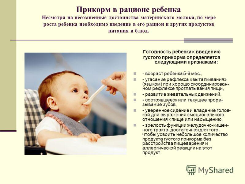 Прикорм в рационе ребенка Несмотря на несомненные достоинства материнского молока, по мере роста ребенка необходимо введение в его рацион и других продуктов питания и блюд. Готовность ребенка к введению густого прикорма определяется следующими призна