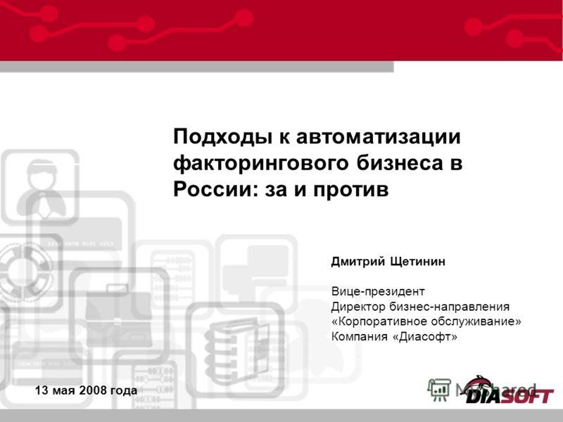 _____ _______ Подходы к автоматизации факторингового бизнеса в России: за и против 13 мая 2008 года Дмитрий Щетинин Вице-президент Директор бизнес-направления «Корпоративное обслуживание» Компания «Диасофт»