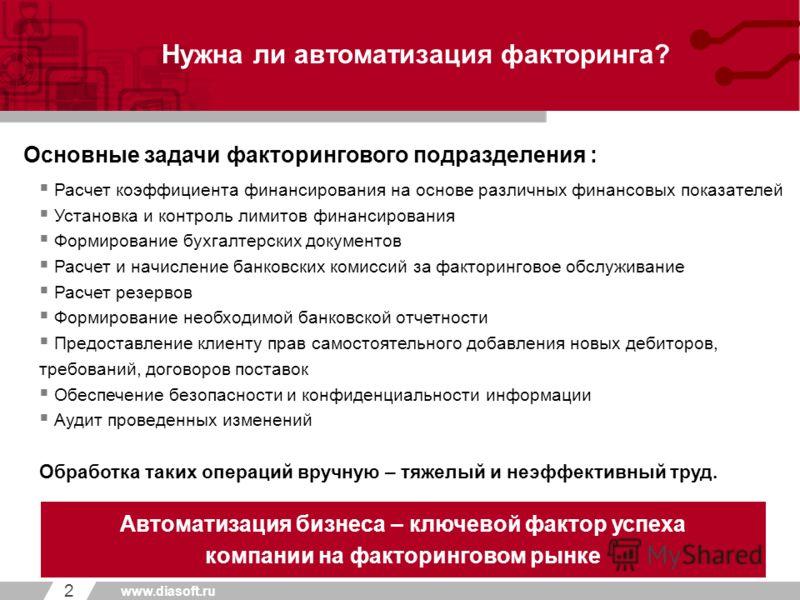 _____ _______ Первый уровень Второй уровень Третий уровень 2 www.diasoft.ru Нужна ли автоматизация факторинга? Автоматизация бизнеса – ключевой фактор успеха компании на факторинговом рынке Основные задачи факторингового подразделения : Расчет коэффи
