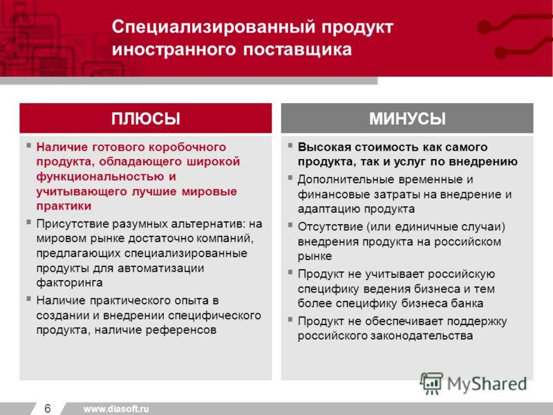 _____ _______ Первый уровень Второй уровень Третий уровень 6 www.diasoft.ru Специализированный продукт иностранного поставщика ПЛЮСЫМИНУСЫ Наличие готового коробочного продукта, обладающего широкой функциональностью и учитывающего лучшие мировые прак