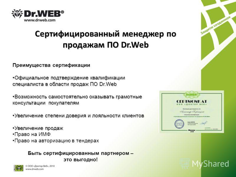 Преимущества сертификации Официальное подтверждение квалификации специалиста в области продаж ПО Dr.WebОфициальное подтверждение квалификации специалиста в области продаж ПО Dr.Web Возможность самостоятельно оказывать грамотные консультации покупател