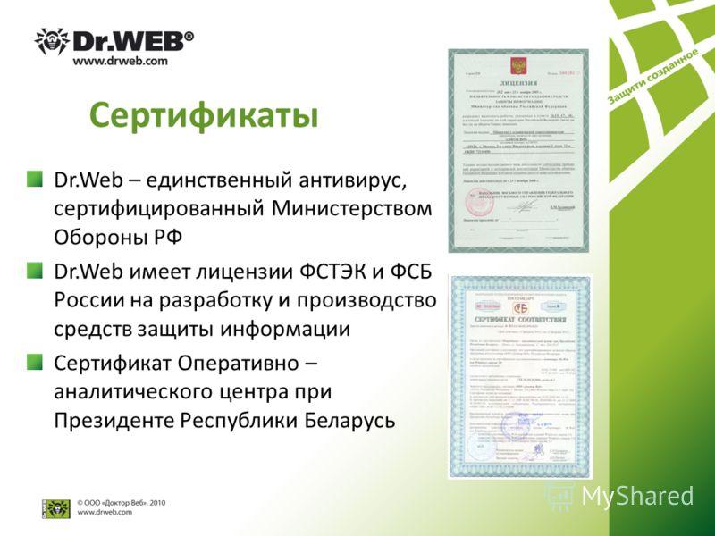 Сертификаты Dr.Web – единственный антивирус, сертифицированный Министерством Обороны РФ Dr.Web имеет лицензии ФСТЭК и ФСБ России на разработку и производство средств защиты информации Сертификат Оперативно – аналитического центра при Президенте Респу