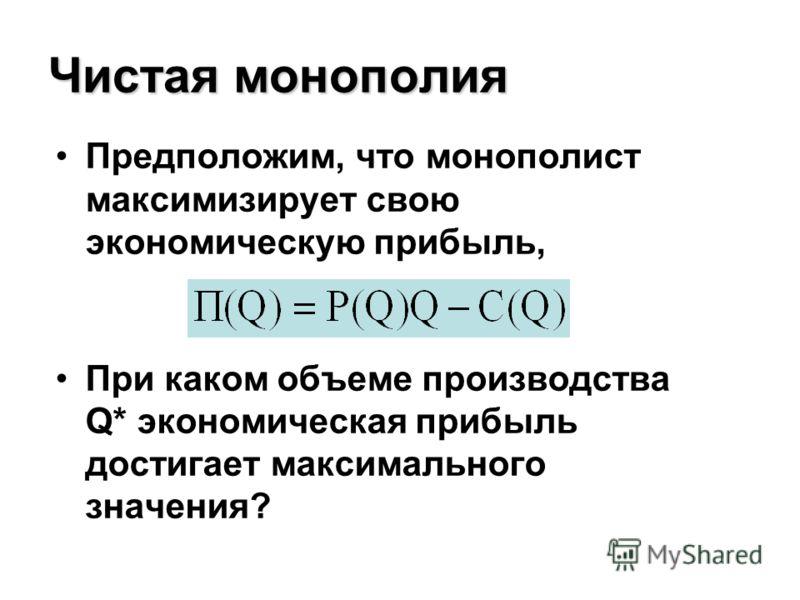 Чистая монополия Предположим, что монополист максимизирует свою экономическую прибыль, При каком объеме производства Q* экономическая прибыль достигает максимального значения?