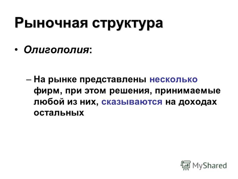 Рыночная структура Олигополия: –На рынке представлены несколько фирм, при этом решения, принимаемые любой из них, сказываются на доходах остальных