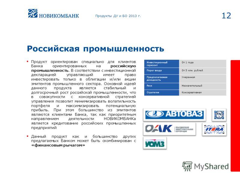 Российская промышленность 12 Продукт ориентирован специально для клиентов Банка ориентированных на российскую промышленность. В соответствии с инвестиционной декларацией управляющий имеет право инвестировать только в облигации и/или акции эмитентов п
