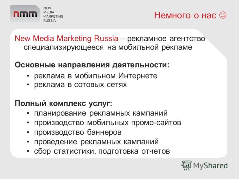 Немного о нас New Media Marketing Russia – рекламное агентство специализирующееся на мобильной рекламе Основные направления деятельности: реклама в мобильном Интернете реклама в сотовых сетях Полный комплекс услуг: планирование рекламных кампаний про