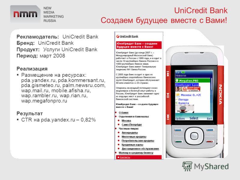 UniCredit Bank Создаем будущее вместе с Вами! Рекламодатель: UniCredit Bank Бренд: UniCredit Bank Продукт: Услуги UniCredit Bank Период: март 2008 Реализация Размещение на ресурсах: pda.yandex.ru, pda.kommersant.ru, pda.gismeteo.ru, palm.newsru.com,