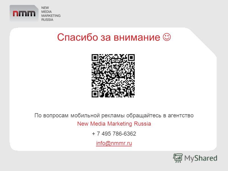 По вопросам мобильной рекламы обращайтесь в агентство New Media Marketing Russia + 7 495 786-6362 info@nmmr.ru Спасибо за внимание