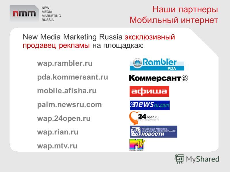 Наши партнеры Мобильный интернет New Media Marketing Russia эксклюзивный продавец рекламы на площадках: wap.rambler.ru pda.kommersant.ru mobile.afisha.ru palm.newsru.com wap.24open.ru wap.rian.ru wap.mtv.ru