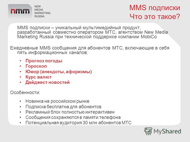 MMS подписки Что это такое? MMS подписки – уникальный мультимедийный продукт, разработанный совместно оператором МТС, агентством New Media Marketing Russia при технической поддержке компании MobiCo Ежедневные MMS сообщения для абонентов МТС, включающ