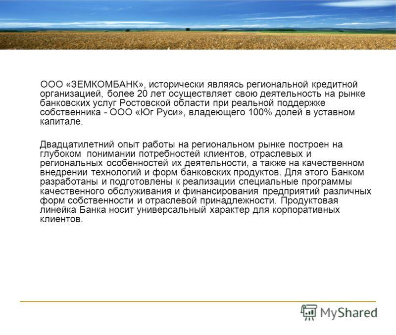 ООО «ЗЕМКОМБАНК», исторически являясь региональной кредитной организацией, более 20 лет осуществляет свою деятельность на рынке банковских услуг Ростовской области при реальной поддержке собственника - ООО «Юг Руси», владеющего 100% долей в уставном