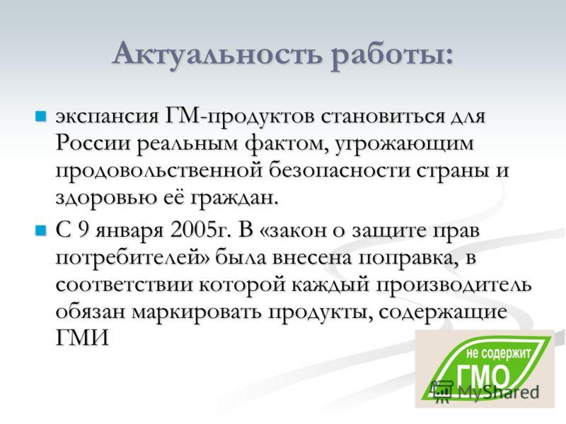 Актуальность работы: экспансия ГМ-продуктов становиться для России реальным фактом, угрожающим продовольственной безопасности страны и здоровью её граждан. экспансия ГМ-продуктов становиться для России реальным фактом, угрожающим продовольственной бе