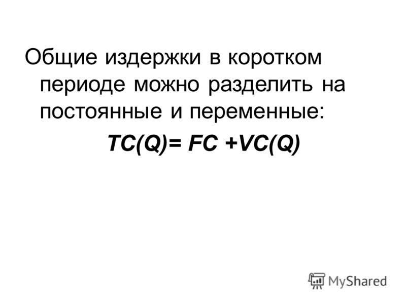Общие издержки в коротком периоде можно разделить на постоянные и переменные: TC(Q)= FC +VC(Q)
