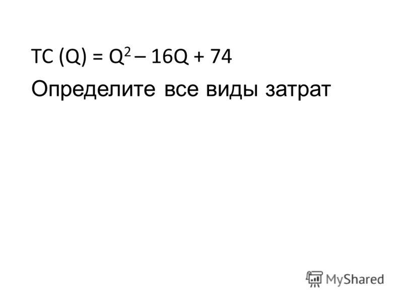 TC (Q) = Q 2 – 16Q + 74 Определите все виды затрат